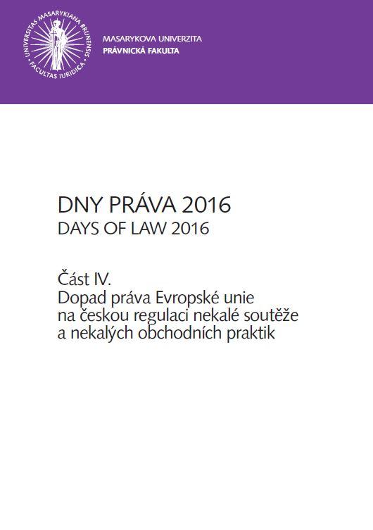 Obálka pro Dny práva 2016. Část IV – Dopad práva Evropské unie na českou regulaci nekalé soutěže a nekalých obchodních praktik