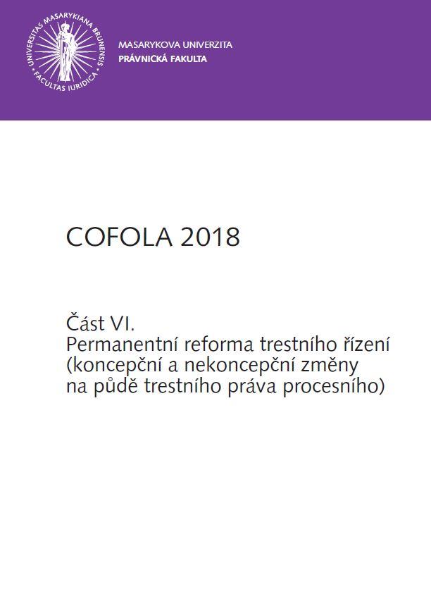 Obálka pro COFOLA 2018. Část VI. - Permanentní reforma trestního řízení (koncepční a nekoncepční změny na půdě trestního práva procesního)