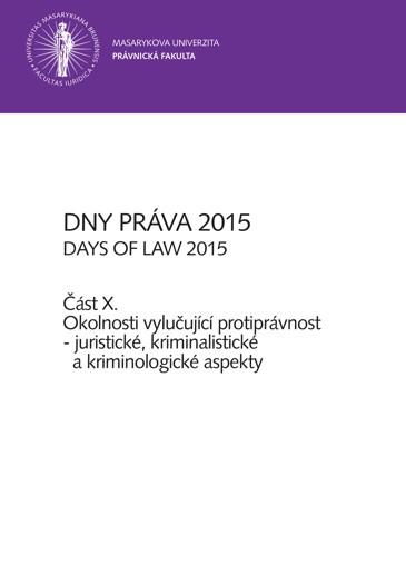 Obálka pro Dny práva 2015 – část X.. Okolnosti vylučující protiprávnost – juristické, kriminalistické a kriminologické aspekty