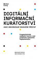Obálka pro Digitální informační kurátorství jako univerzální edukační přístup. Pragmatistická edukační teorie a její prakticko-výzkumná implementace