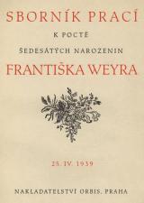 Sborník prací k poctě šedesátých narozenin Františka Weyra : 25.IV.1939